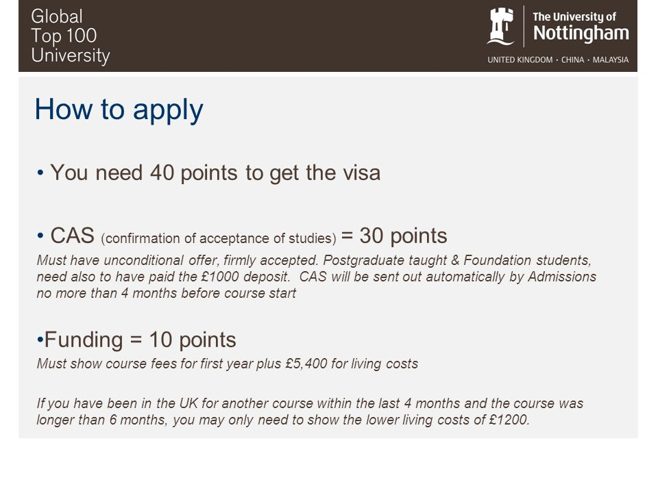 How to apply You need 40 points to get the visa CAS (confirmation of acceptance of studies) = 30 points Must have unconditional offer, firmly accepted