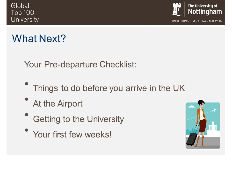 What Next? Your Pre-departure Checklist: Things to do before you arrive in the UK At the Airport Getting to the University Your first few weeks!