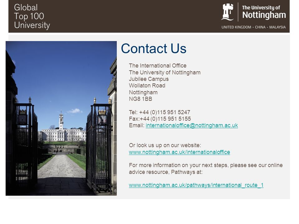 The International Office The University of Nottingham Jubilee Campus Wollaton Road Nottingham NG8 1BB Tel: +44 (0)115 951 5247 Fax:+44 (0)115 951 5155