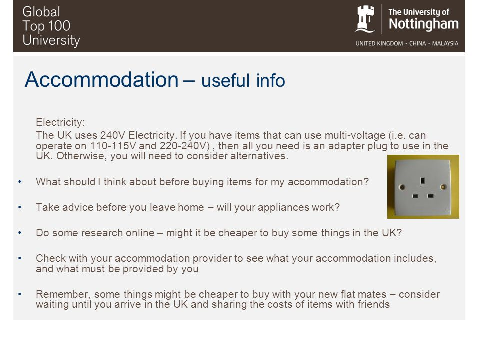 Accommodation – useful info Electricity: The UK uses 240V Electricity. If you have items that can use multi-voltage (i.e. can operate on 110-115V and
