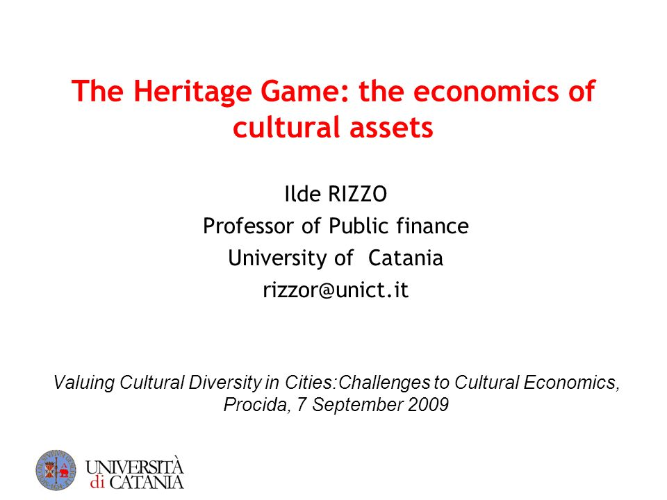 The Heritage Game: the economics of cultural assets Ilde RIZZO Professor of Public finance University of Catania rizzor@unict.it Valuing Cultural Dive