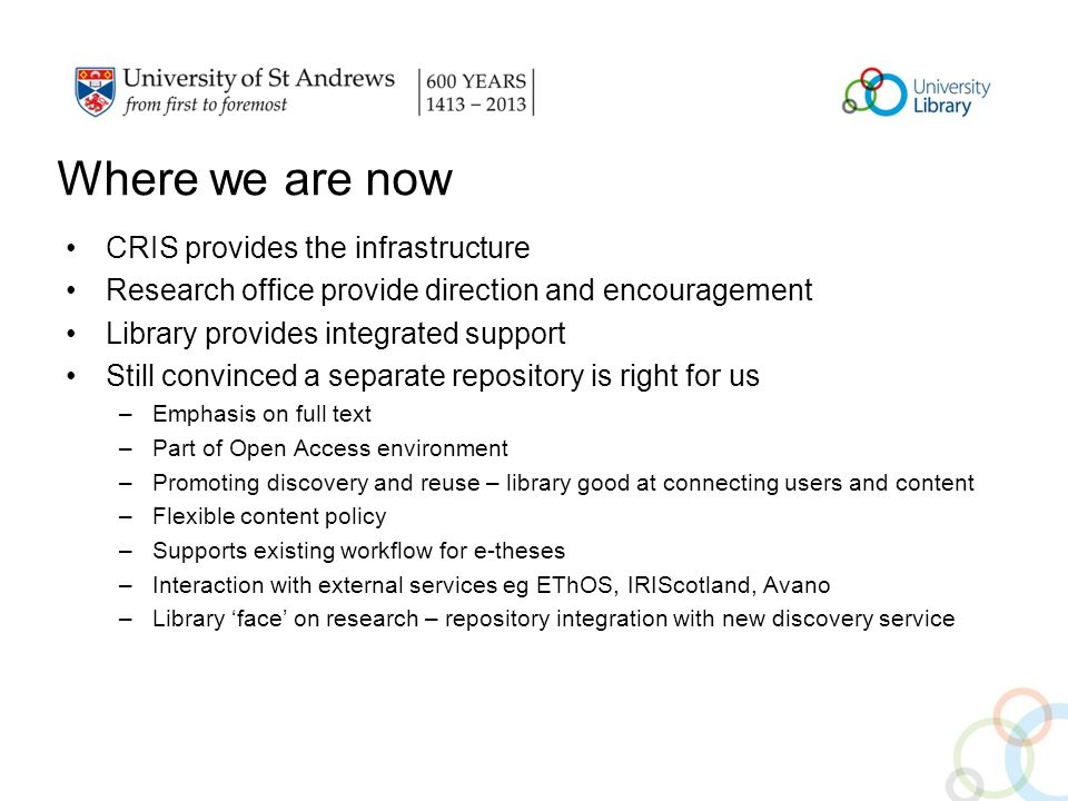 Where we are now CRIS provides the infrastructure Research office provide direction and encouragement Library provides integrated support Still convinced a separate repository is right for us –Emphasis on full text –Part of Open Access environment –Promoting discovery and reuse – library good at connecting users and content –Flexible content policy –Supports existing workflow for e-theses –Interaction with external services eg EThOS, IRIScotland, Avano –Library face on research – repository integration with new discovery service