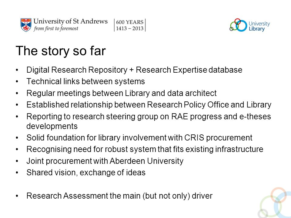 The story so far Digital Research Repository + Research Expertise database Technical links between systems Regular meetings between Library and data architect Established relationship between Research Policy Office and Library Reporting to research steering group on RAE progress and e-theses developments Solid foundation for library involvement with CRIS procurement Recognising need for robust system that fits existing infrastructure Joint procurement with Aberdeen University Shared vision, exchange of ideas Research Assessment the main (but not only) driver