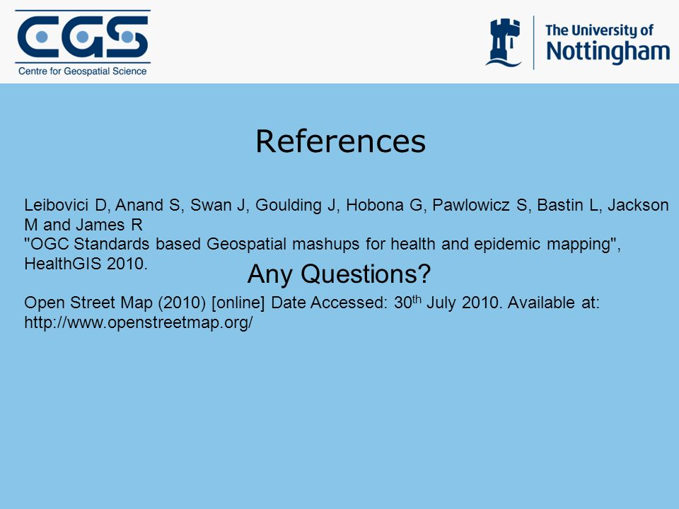 References Leibovici D, Anand S, Swan J, Goulding J, Hobona G, Pawlowicz S, Bastin L, Jackson M and James R OGC Standards based Geospatial mashups for health and epidemic mapping , HealthGIS 2010.