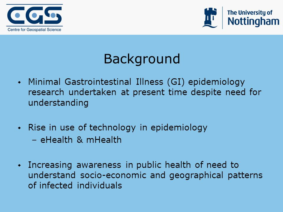 Background Minimal Gastrointestinal Illness (GI) epidemiology research undertaken at present time despite need for understanding Rise in use of technology in epidemiology –eHealth & mHealth Increasing awareness in public health of need to understand socio-economic and geographical patterns of infected individuals