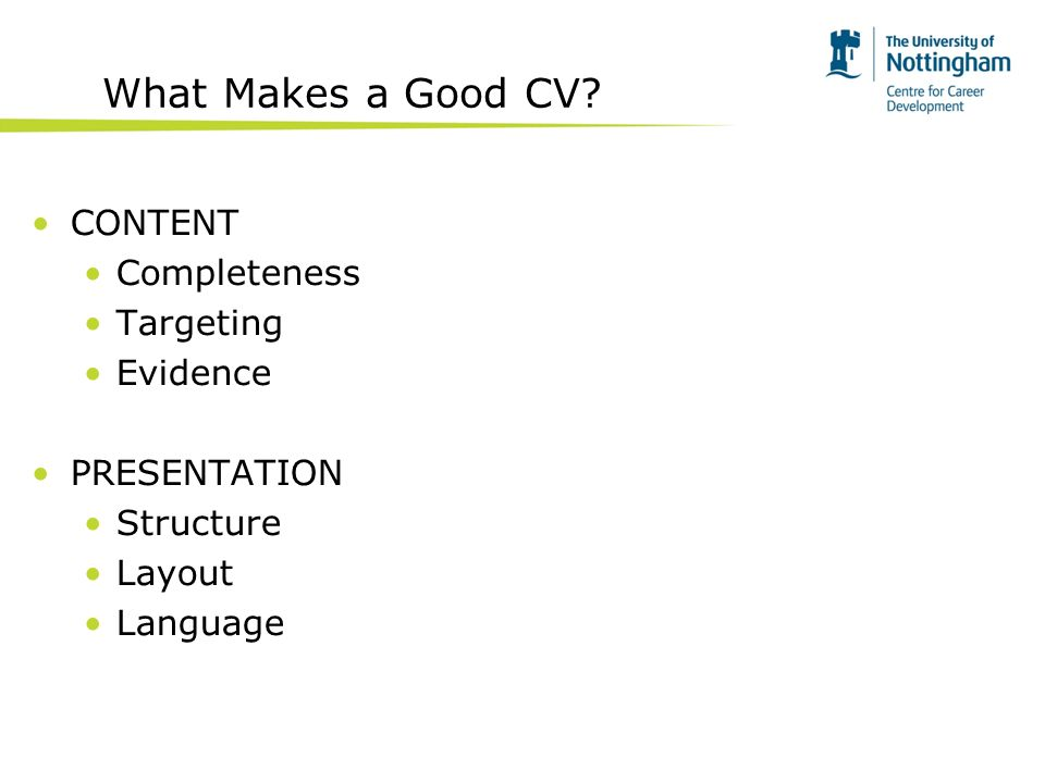 What Makes a Good CV? CONTENT Completeness Targeting Evidence PRESENTATION Structure Layout Language