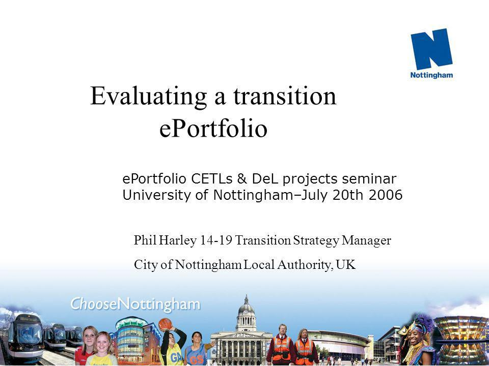 Evaluating a transition ePortfolio Phil Harley 14-19 Transition Strategy Manager City of Nottingham Local Authority, UK ePortfolio CETLs & DeL projects seminar University of Nottingham–July 20th 2006