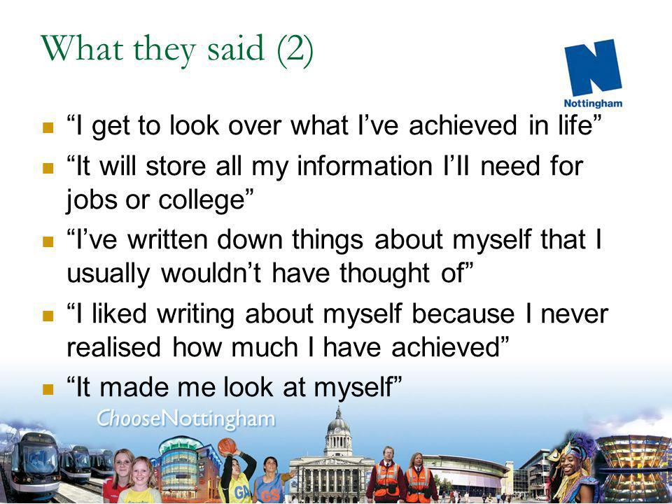 What they said (1) I like this because no one has ever asked me what Ive achieved before I realise that I have achievements even though it isnt in school It would be good for jobs, colleges and university applications It would be useful to keep track of all my work and what I want to do