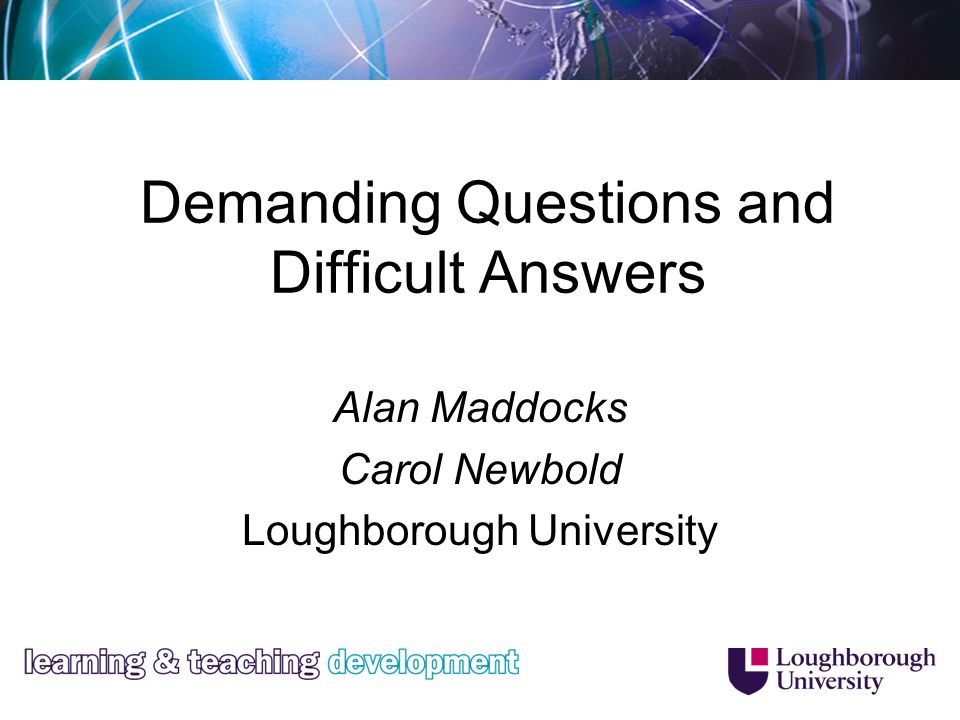 Demanding Questions and Difficult Answers Alan Maddocks Carol Newbold Loughborough University