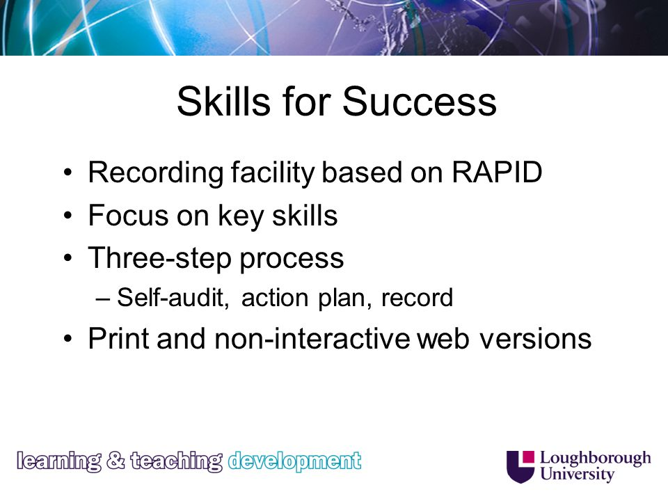 Skills for Success Recording facility based on RAPID Focus on key skills Three-step process –Self-audit, action plan, record Print and non-interactive web versions