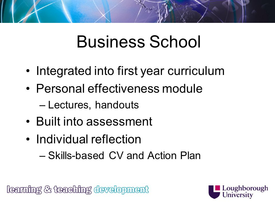 Business School Integrated into first year curriculum Personal effectiveness module –Lectures, handouts Built into assessment Individual reflection –Skills-based CV and Action Plan