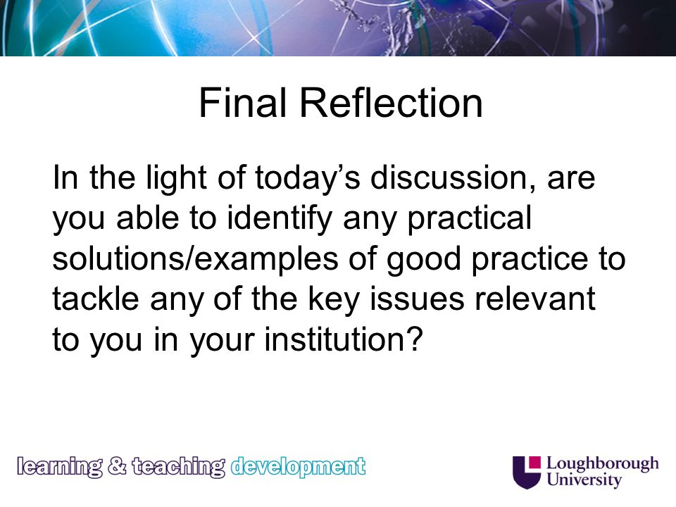 Final Reflection In the light of todays discussion, are you able to identify any practical solutions/examples of good practice to tackle any of the key issues relevant to you in your institution
