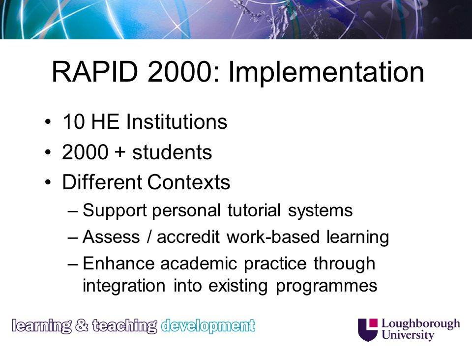 RAPID 2000: Implementation 10 HE Institutions 2000 + students Different Contexts –Support personal tutorial systems –Assess / accredit work-based learning –Enhance academic practice through integration into existing programmes