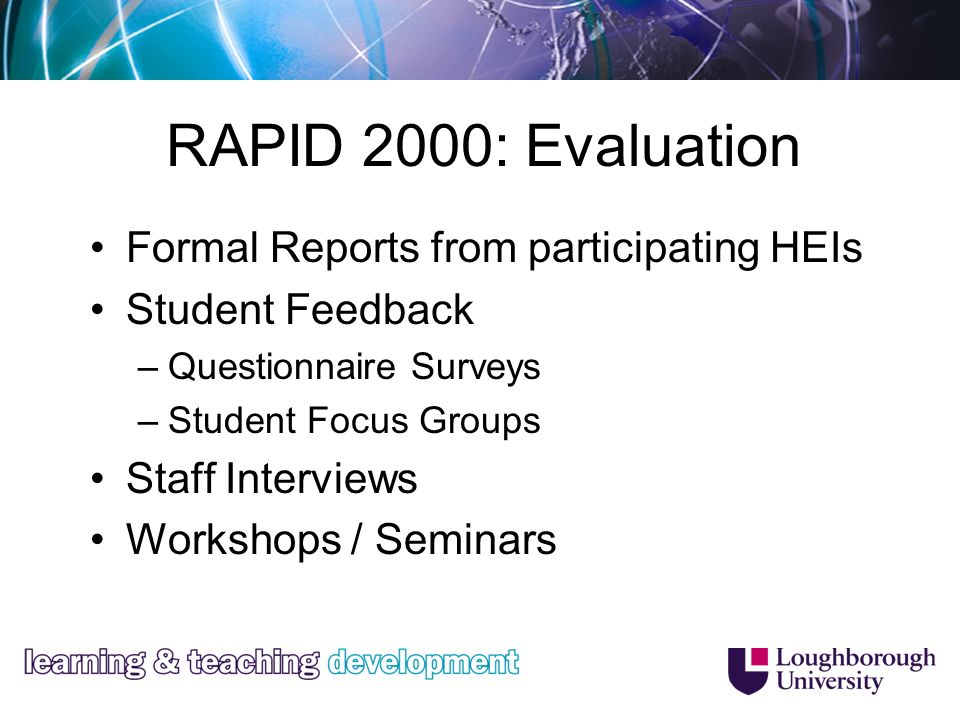 RAPID 2000: Evaluation Formal Reports from participating HEIs Student Feedback –Questionnaire Surveys –Student Focus Groups Staff Interviews Workshops / Seminars