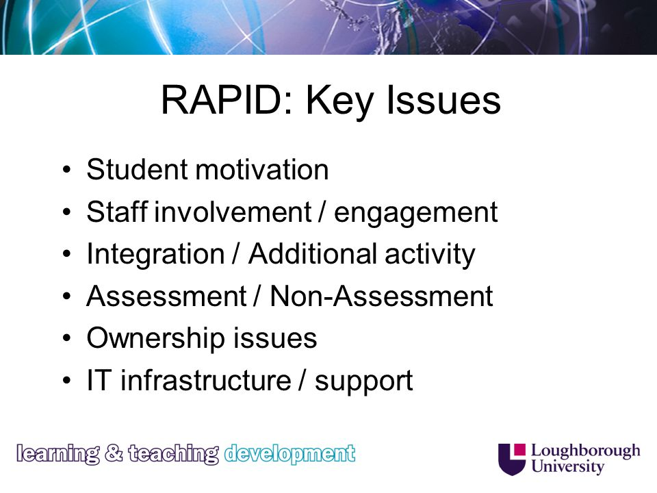 RAPID: Key Issues Student motivation Staff involvement / engagement Integration / Additional activity Assessment / Non-Assessment Ownership issues IT infrastructure / support