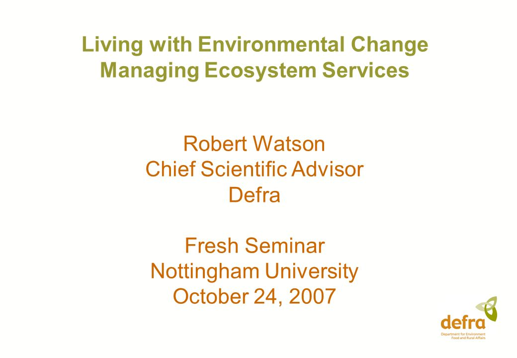 Living with Environmental Change Managing Ecosystem Services Robert Watson Chief Scientific Advisor Defra Fresh Seminar Nottingham University October