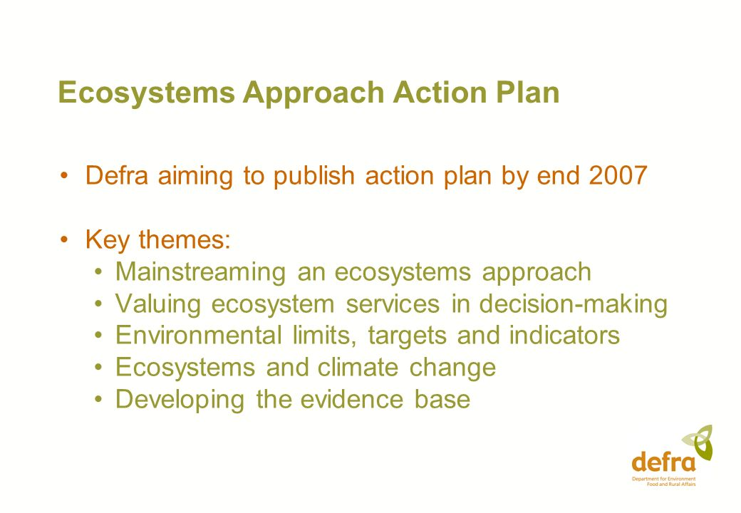 Ecosystems Approach Action Plan Defra aiming to publish action plan by end 2007 Key themes: Mainstreaming an ecosystems approach Valuing ecosystem ser