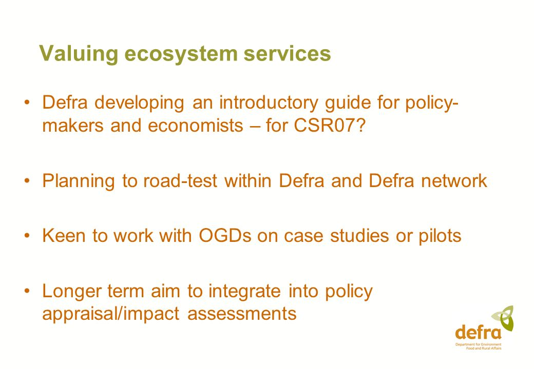 Valuing ecosystem services Defra developing an introductory guide for policy- makers and economists – for CSR07? Planning to road-test within Defra an