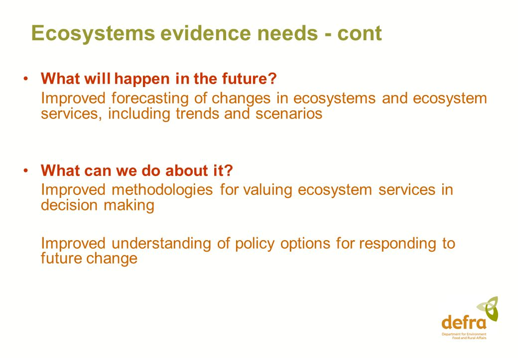 Ecosystems evidence needs - cont What will happen in the future? Improved forecasting of changes in ecosystems and ecosystem services, including trend