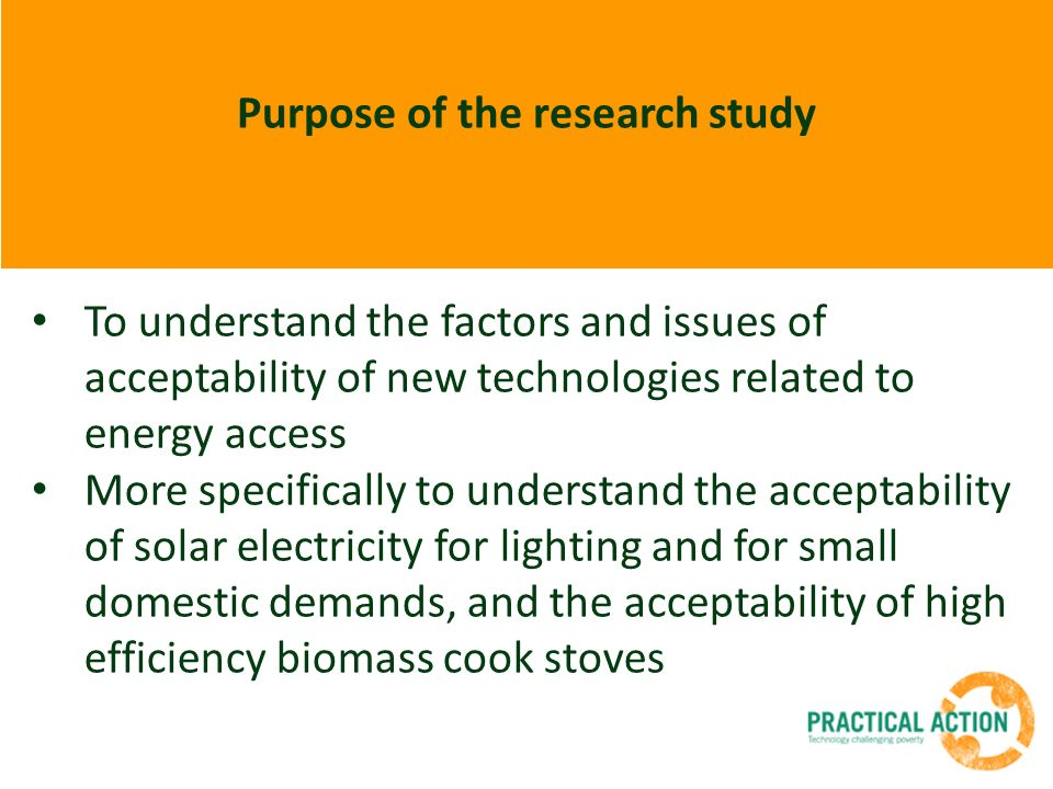 Purpose of the research study To understand the factors and issues of acceptability of new technologies related to energy access More specifically to understand the acceptability of solar electricity for lighting and for small domestic demands, and the acceptability of high efficiency biomass cook stoves