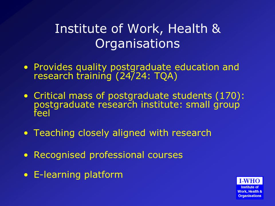 Institute of Work, Health & Organisations Provides quality postgraduate education and research training (24/24: TQA) Critical mass of postgraduate students (170): postgraduate research institute: small group feel Teaching closely aligned with research Recognised professional courses E-learning platform