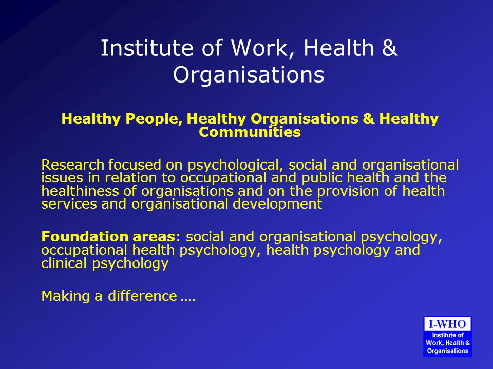 Institute of Work, Health & Organisations Healthy People, Healthy Organisations & Healthy Communities Research focused on psychological, social and organisational issues in relation to occupational and public health and the healthiness of organisations and on the provision of health services and organisational development Foundation areas: social and organisational psychology, occupational health psychology, health psychology and clinical psychology Making a difference ….