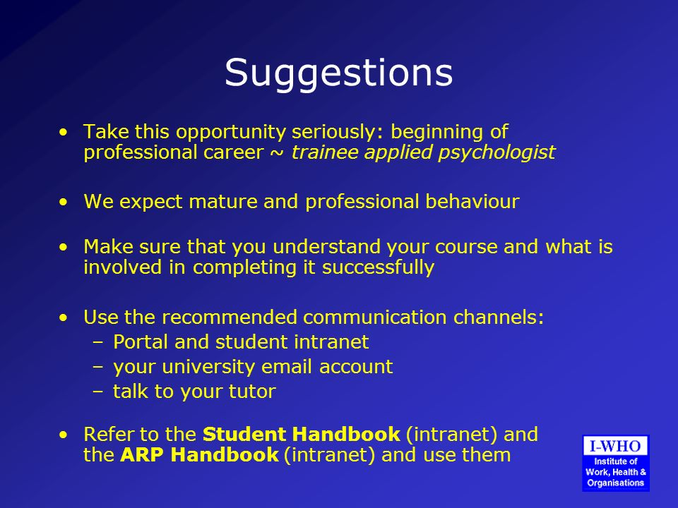Suggestions Take this opportunity seriously: beginning of professional career ~ trainee applied psychologist We expect mature and professional behaviour Make sure that you understand your course and what is involved in completing it successfully Use the recommended communication channels: –Portal and student intranet –your university email account –talk to your tutor Refer to the Student Handbook (intranet) and the ARP Handbook (intranet) and use them