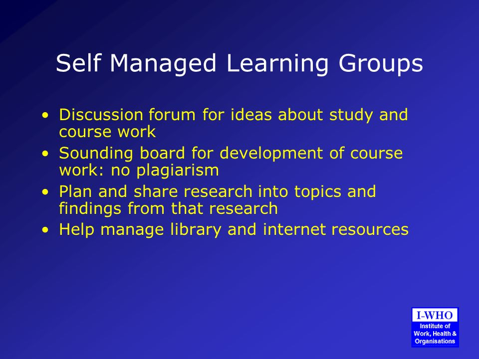 Self Managed Learning Groups Discussion forum for ideas about study and course work Sounding board for development of course work: no plagiarism Plan and share research into topics and findings from that research Help manage library and internet resources