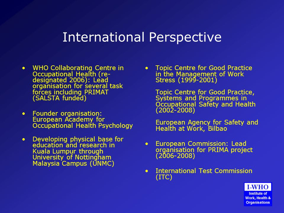 International Perspective WHO Collaborating Centre in Occupational Health (re- designated 2006): Lead organisation for several task forces including PRIMAT (SALSTA funded) Founder organisation: European Academy for Occupational Health Psychology Developing physical base for education and research in Kuala Lumpur through University of Nottingham Malaysia Campus (UNMC) Topic Centre for Good Practice in the Management of Work Stress (1999-2001) Topic Centre for Good Practice, Systems and Programmes in Occupational Safety and Health (2002-2008) European Agency for Safety and Health at Work, Bilbao European Commission: Lead organisation for PRIMA project (2006-2008) International Test Commission (ITC)