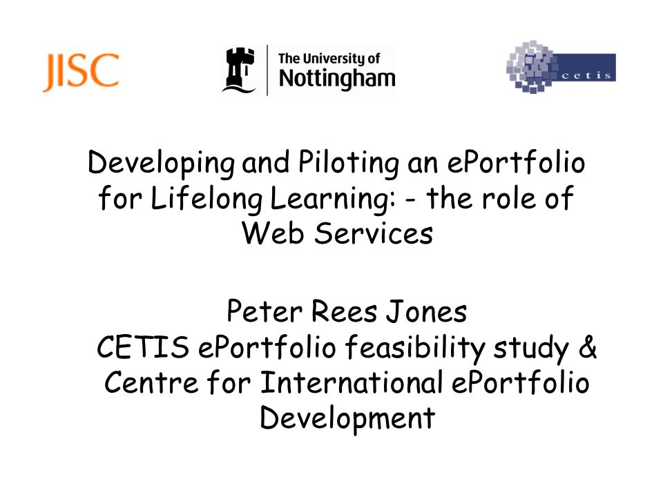 Developing and Piloting an ePortfolio for Lifelong Learning: - the role of Web Services Peter Rees Jones CETIS ePortfolio feasibility study & Centre f