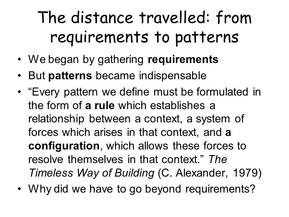 The distance travelled: from requirements to patterns We began by gathering requirements But patterns became indispensable Every pattern we define mus