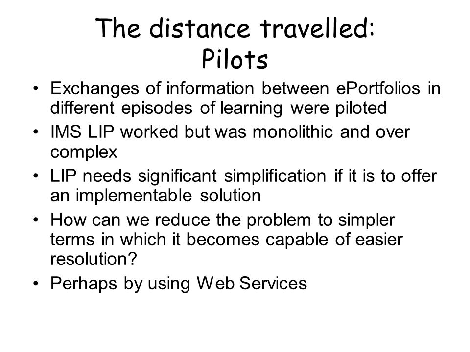The distance travelled: Pilots Exchanges of information between ePortfolios in different episodes of learning were piloted IMS LIP worked but was mono