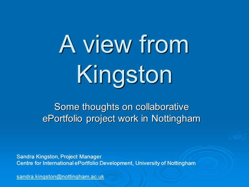 A view from Kingston Some thoughts on collaborative ePortfolio project work in Nottingham Sandra Kingston, Project Manager Centre for International ePortfolio Development, University of Nottingham sandra.kingston@nottingham.ac.uk