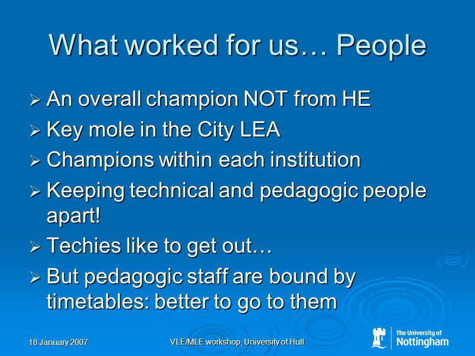 18 January 2007 VLE/MLE workshop, University of Hull What worked for us… People An overall champion NOT from HE An overall champion NOT from HE Key mole in the City LEA Key mole in the City LEA Champions within each institution Champions within each institution Keeping technical and pedagogic people apart.
