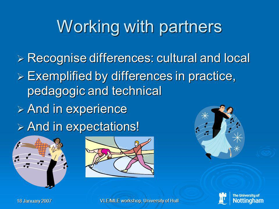 18 January 2007 VLE/MLE workshop, University of Hull Working with partners Recognise differences: cultural and local Recognise differences: cultural and local Exemplified by differences in practice, pedagogic and technical Exemplified by differences in practice, pedagogic and technical And in experience And in experience And in expectations.