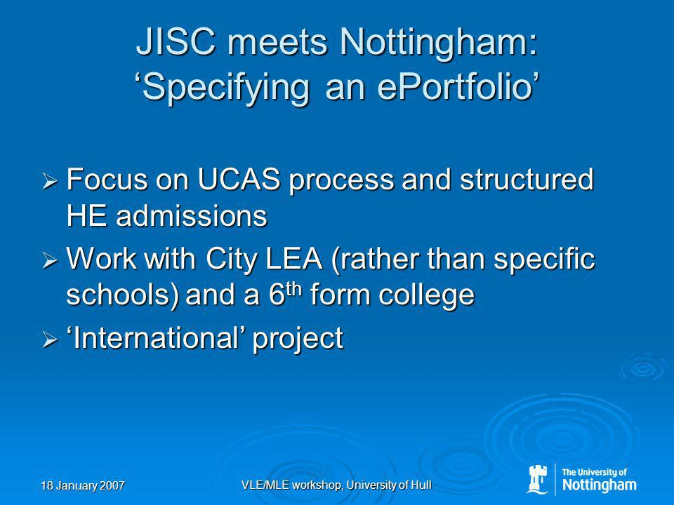 18 January 2007 VLE/MLE workshop, University of Hull JISC meets Nottingham: Specifying an ePortfolio Focus on UCAS process and structured HE admissions Focus on UCAS process and structured HE admissions Work with City LEA (rather than specific schools) and a 6 th form college Work with City LEA (rather than specific schools) and a 6 th form college International project International project