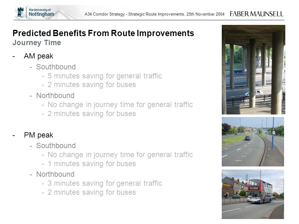 A34 Corridor Strategy - Strategic Route Improvements, 25th November 2004 Predicted Benefits From Route Improvements Journey Time -AM peak -Southbound -5 minutes saving for general traffic -2 minutes saving for buses -Northbound -No change in journey time for general traffic -2 minutes saving for buses -PM peak -Southbound -No change in journey time for general traffic -1 minutes saving for buses -Northbound -3 minutes saving for general traffic -2 minutes saving for buses