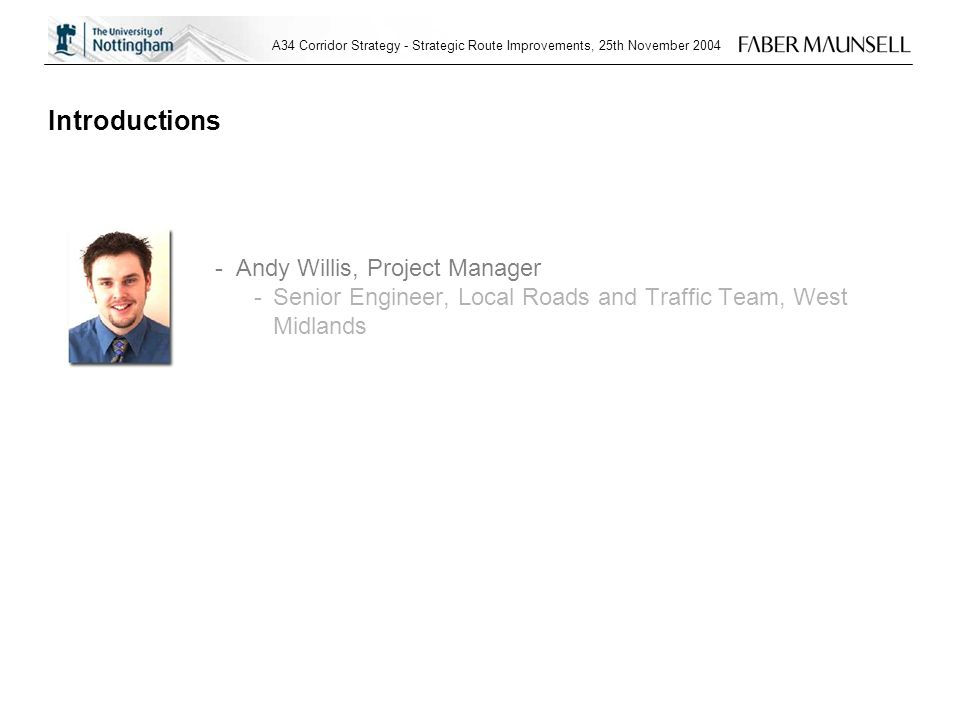 A34 Corridor Strategy - Strategic Route Improvements, 25th November 2004 Introductions -Andy Willis, Project Manager -Senior Engineer, Local Roads and Traffic Team, West Midlands