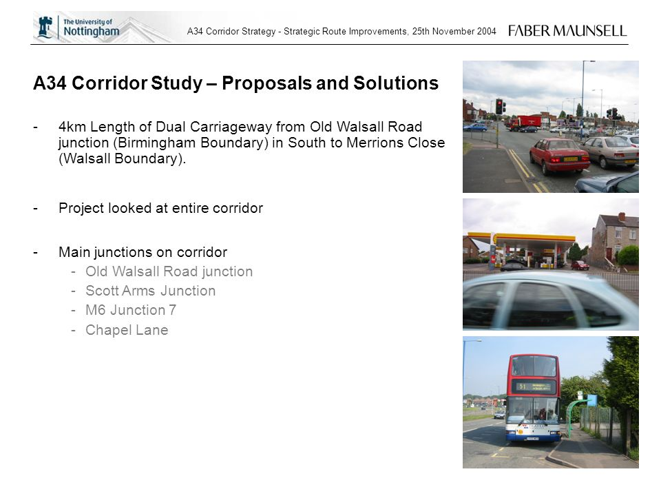 A34 Corridor Strategy - Strategic Route Improvements, 25th November 2004 A34 Corridor Study – Proposals and Solutions -4km Length of Dual Carriageway from Old Walsall Road junction (Birmingham Boundary) in South to Merrions Close (Walsall Boundary).