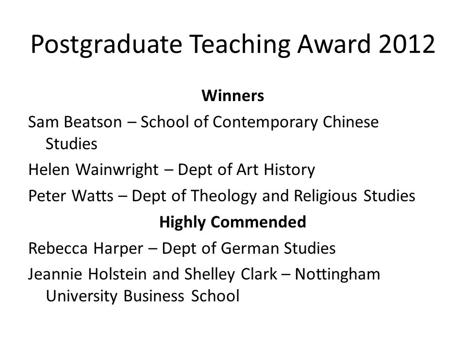 Postgraduate Teaching Award 2012 Winners Sam Beatson – School of Contemporary Chinese Studies Helen Wainwright – Dept of Art History Peter Watts – Dept of Theology and Religious Studies Highly Commended Rebecca Harper – Dept of German Studies Jeannie Holstein and Shelley Clark – Nottingham University Business School