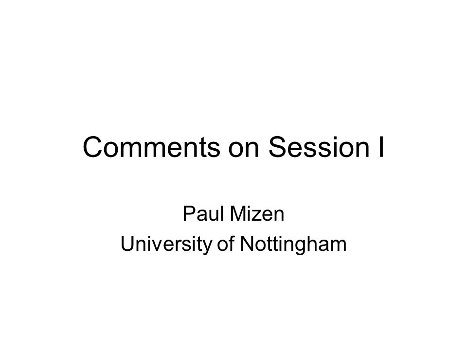 Comments on Session I Paul Mizen University of Nottingham