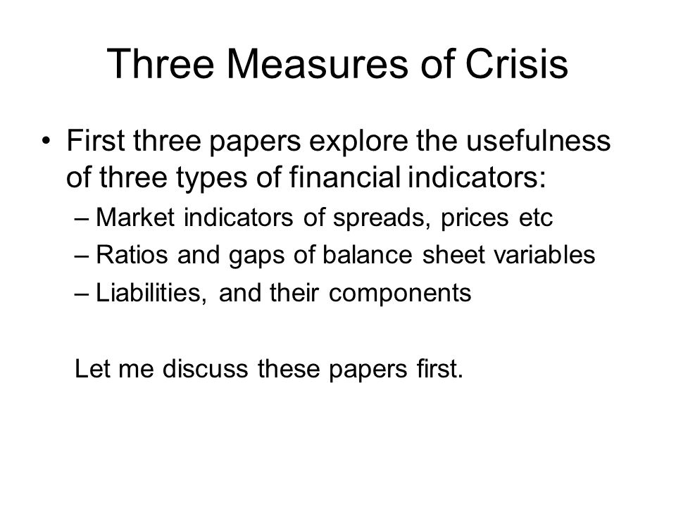 Three Measures of Crisis First three papers explore the usefulness of three types of financial indicators: –Market indicators of spreads, prices etc –Ratios and gaps of balance sheet variables –Liabilities, and their components Let me discuss these papers first.
