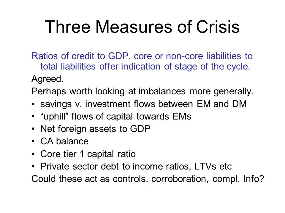 Three Measures of Crisis Ratios of credit to GDP, core or non-core liabilities to total liabilities offer indication of stage of the cycle.