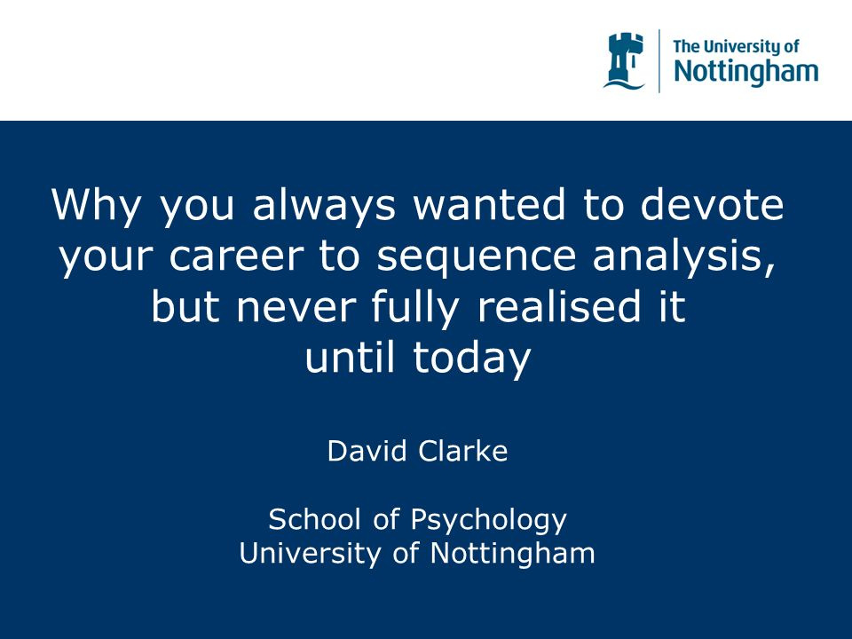 Why you always wanted to devote your career to sequence analysis, but never fully realised it until today David Clarke School of Psychology University