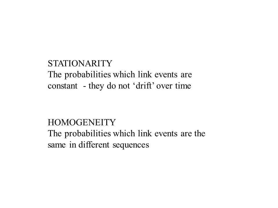 HOMOGENEITY The probabilities which link events are the same in different sequences STATIONARITY The probabilities which link events are constant - they do not drift over time