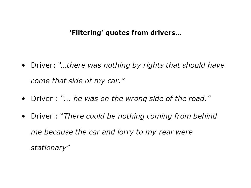 Filtering quotes from drivers… Driver: …there was nothing by rights that should have come that side of my car. Driver :... he was on the wrong side of