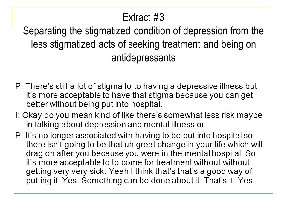 Extract #3 Separating the stigmatized condition of depression from the less stigmatized acts of seeking treatment and being on antidepressants P: Ther