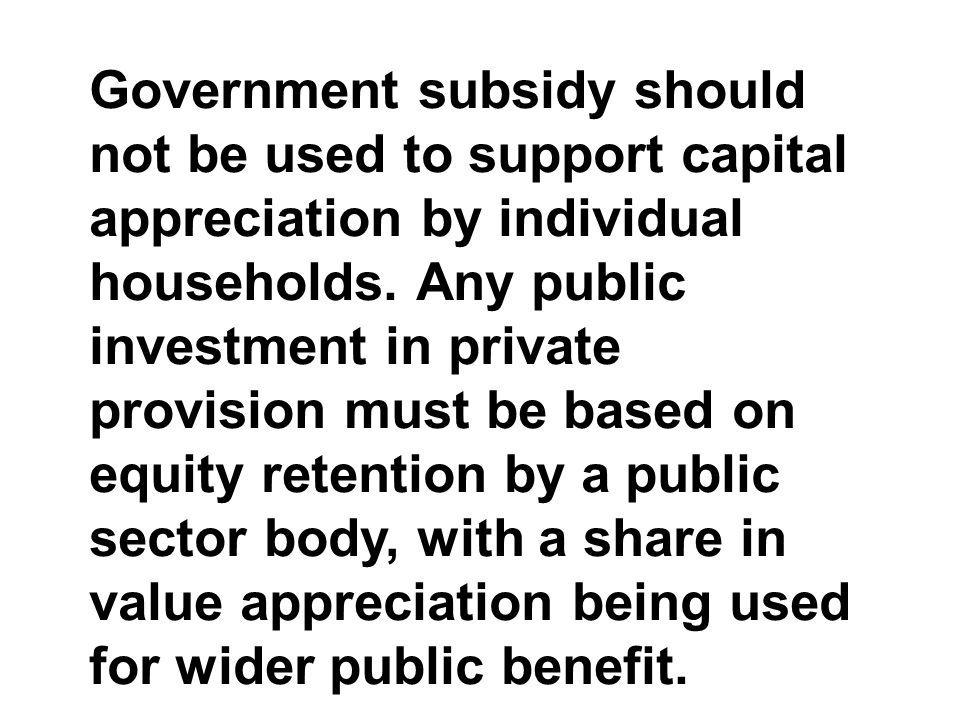 Government subsidy should not be used to support capital appreciation by individual households.