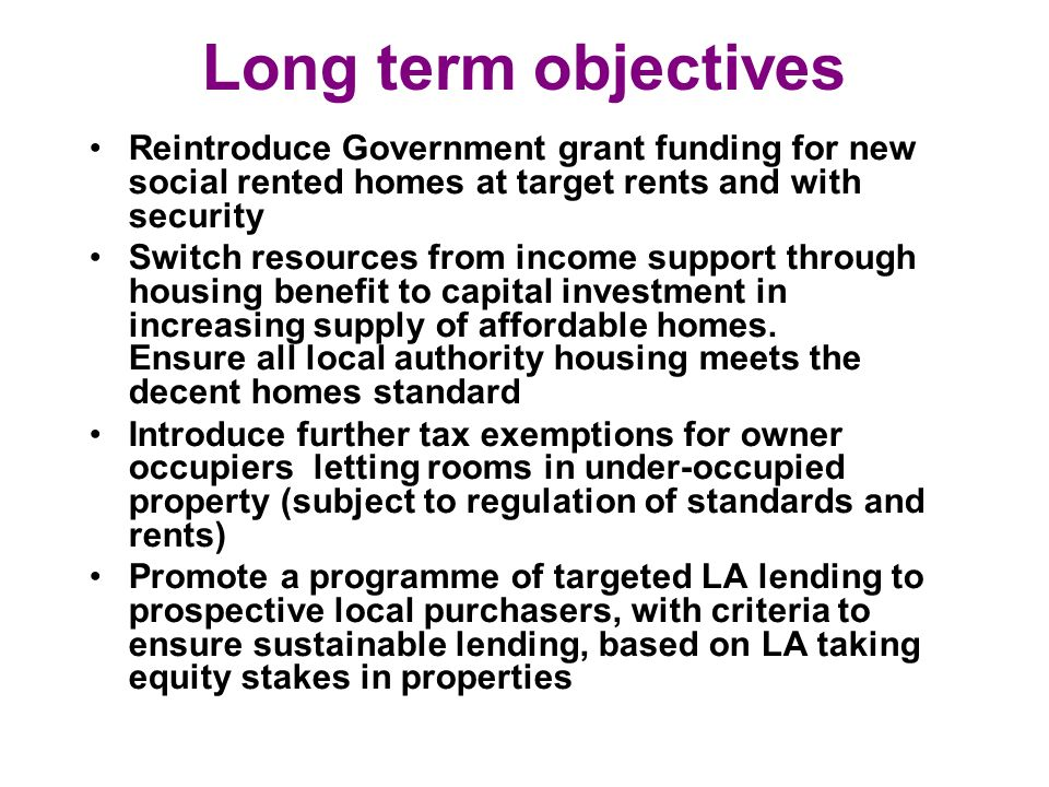 Long term objectives Reintroduce Government grant funding for new social rented homes at target rents and with security Switch resources from income support through housing benefit to capital investment in increasing supply of affordable homes.