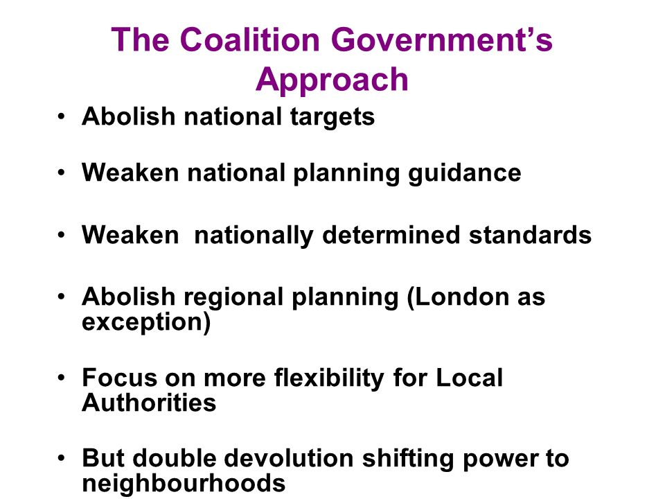 The Coalition Governments Approach Abolish national targets Weaken national planning guidance Weaken nationally determined standards Abolish regional planning (London as exception) Focus on more flexibility for Local Authorities But double devolution shifting power to neighbourhoods